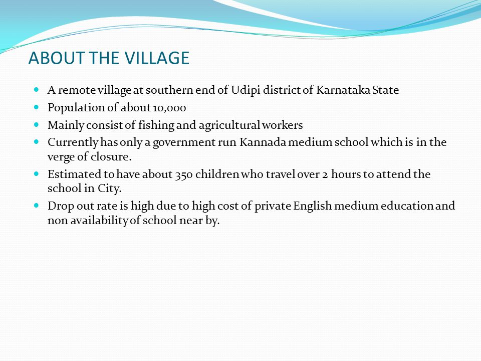 ABOUT THE VILLAGE A remote village at southern end of Udipi district of Karnataka State. Population of about 10,000.
