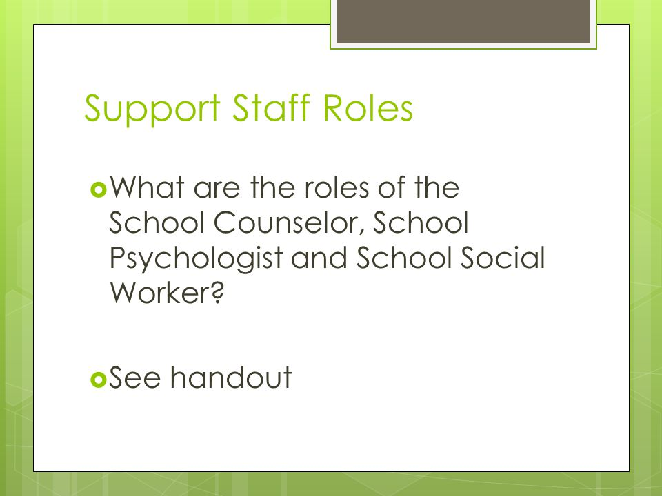 Support Staff Roles What are the roles of the School Counselor, School Psychologist and School Social Worker