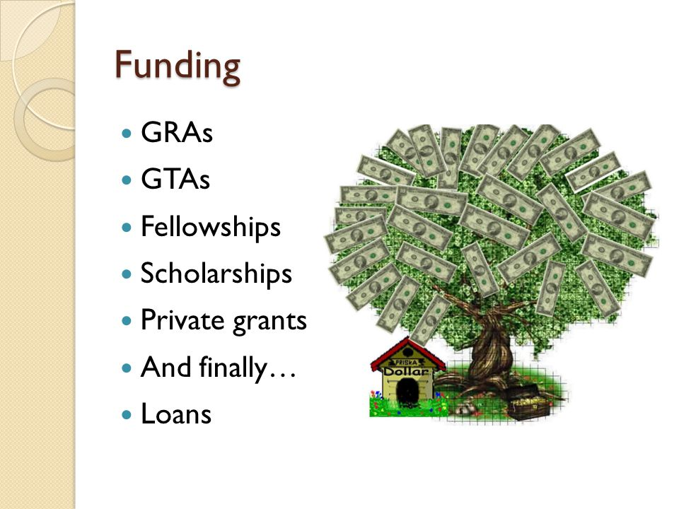 Funding GRAs GTAs Fellowships Scholarships Private grants And finally…