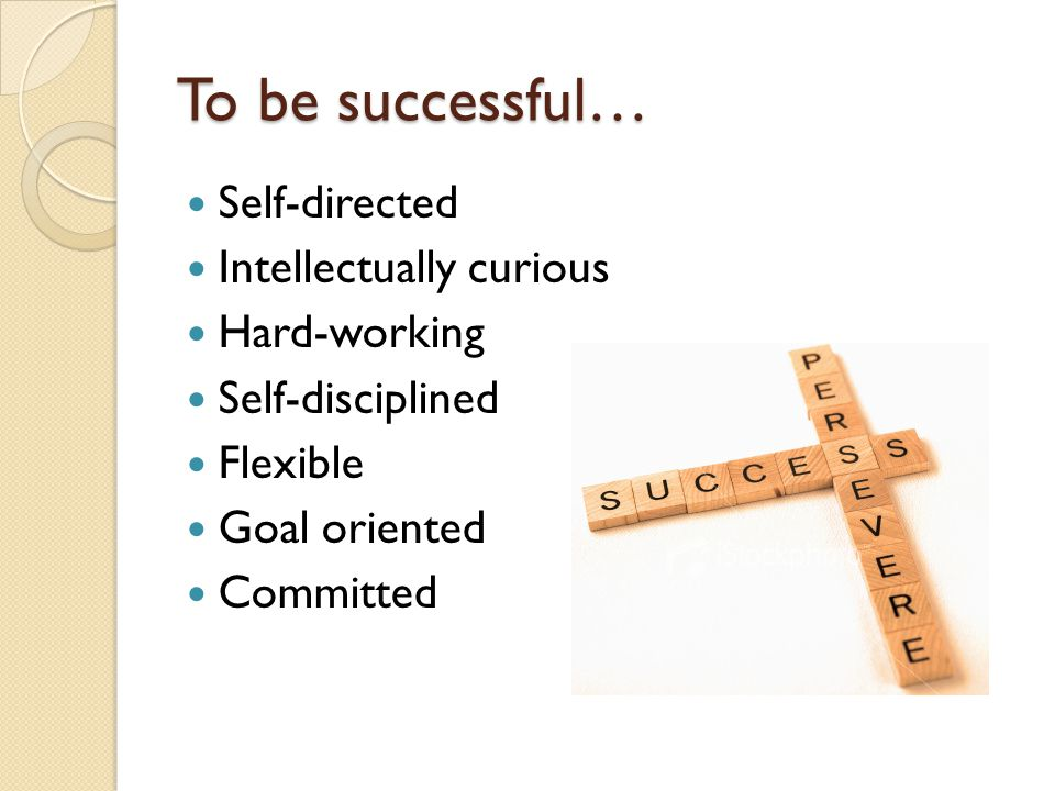 To be successful… Self-directed Intellectually curious Hard-working