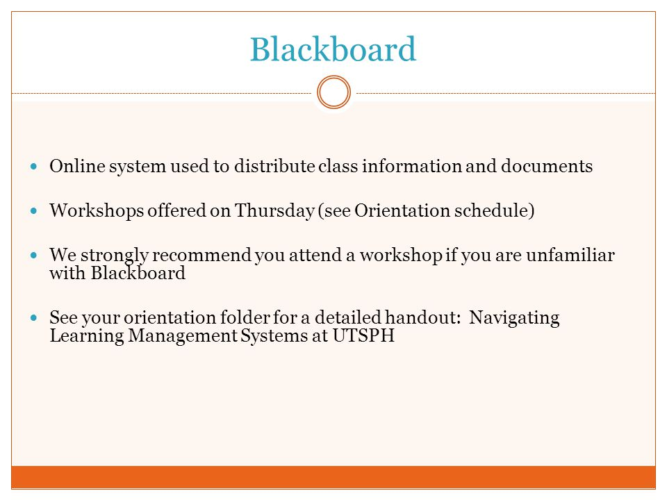 Blackboard Online system used to distribute class information and documents. Workshops offered on Thursday (see Orientation schedule)