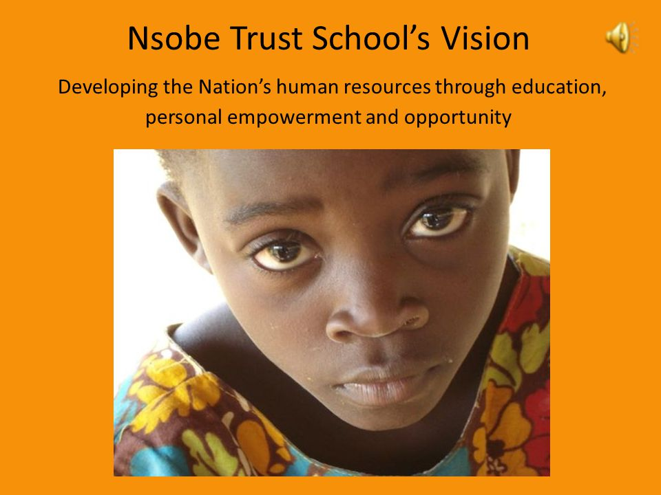 Nsobe Trust School's Vision Developing the Nation's human resources through education, personal empowerment and opportunity