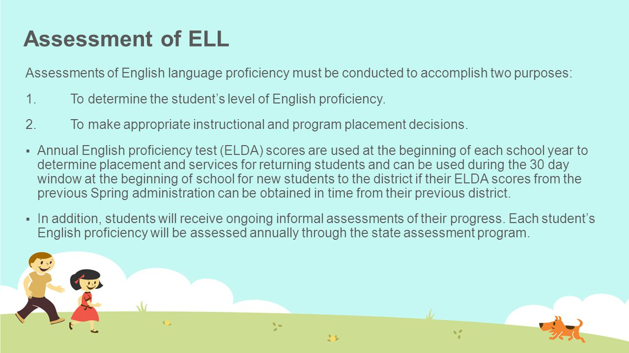 Assessment of ELL Assessments of English language proficiency must be conducted to accomplish two purposes: