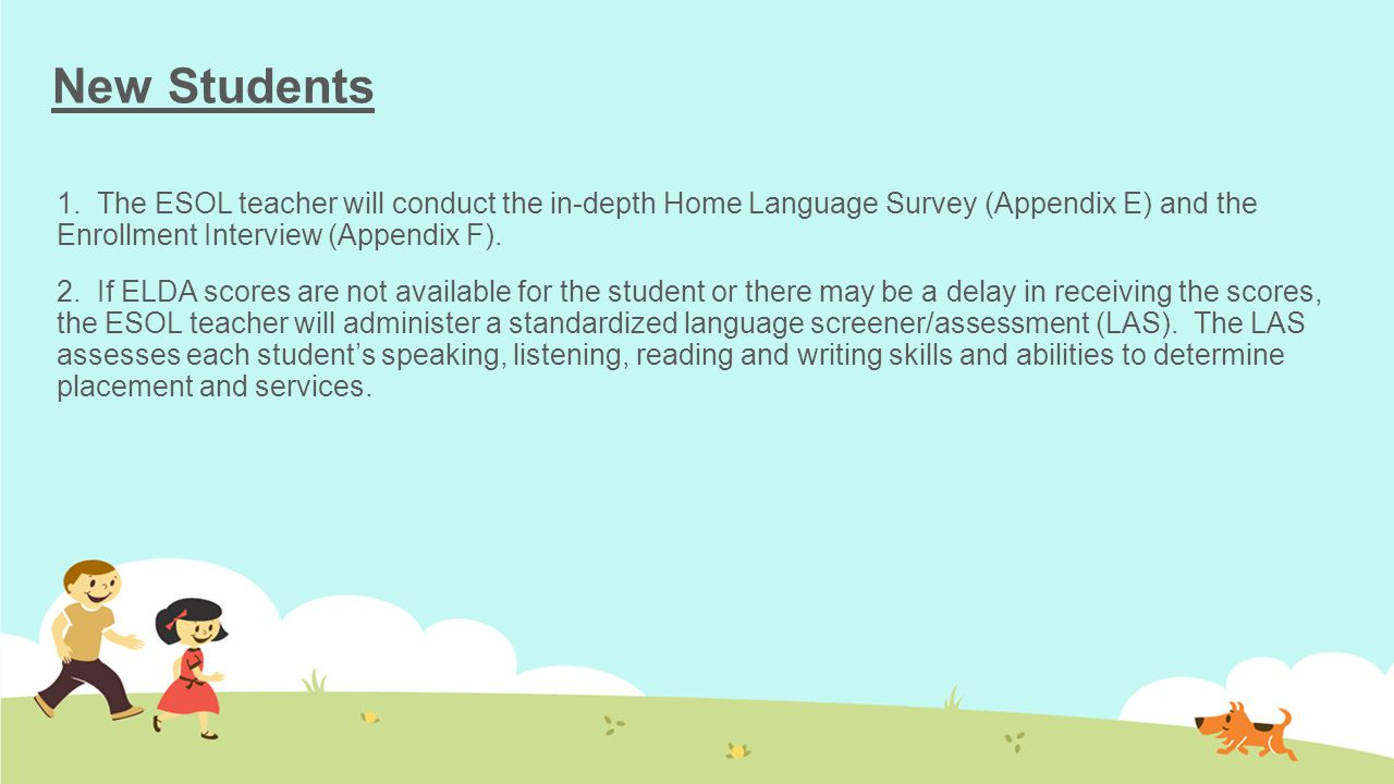 New Students 1. The ESOL teacher will conduct the in-depth Home Language Survey (Appendix E) and the Enrollment Interview (Appendix F).