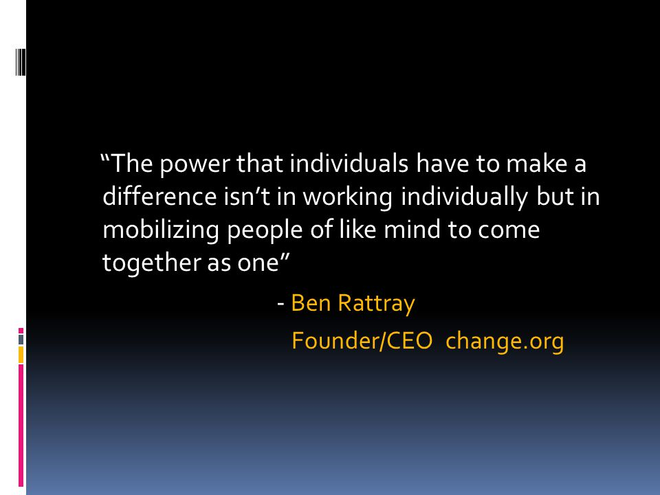 The power that individuals have to make a difference isn't in working individually but in mobilizing people of like mind to come together as one