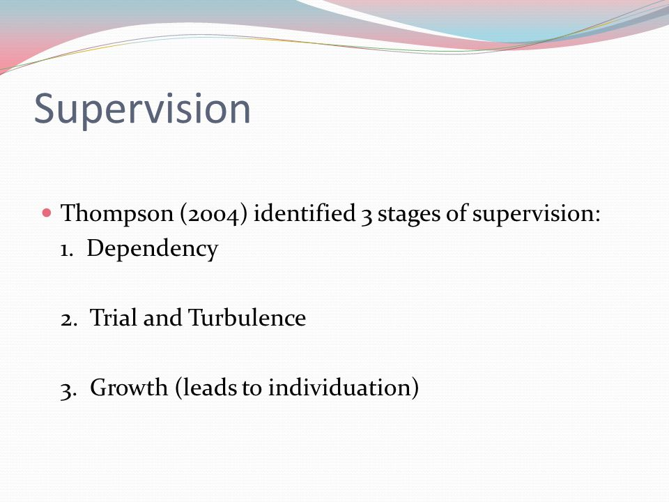 Supervision Thompson (2004) identified 3 stages of supervision:
