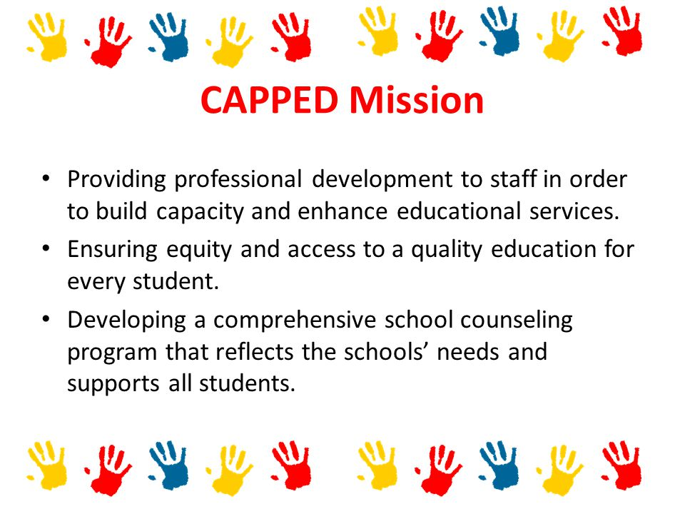 CAPPED Mission Providing professional development to staff in order to build capacity and enhance educational services.