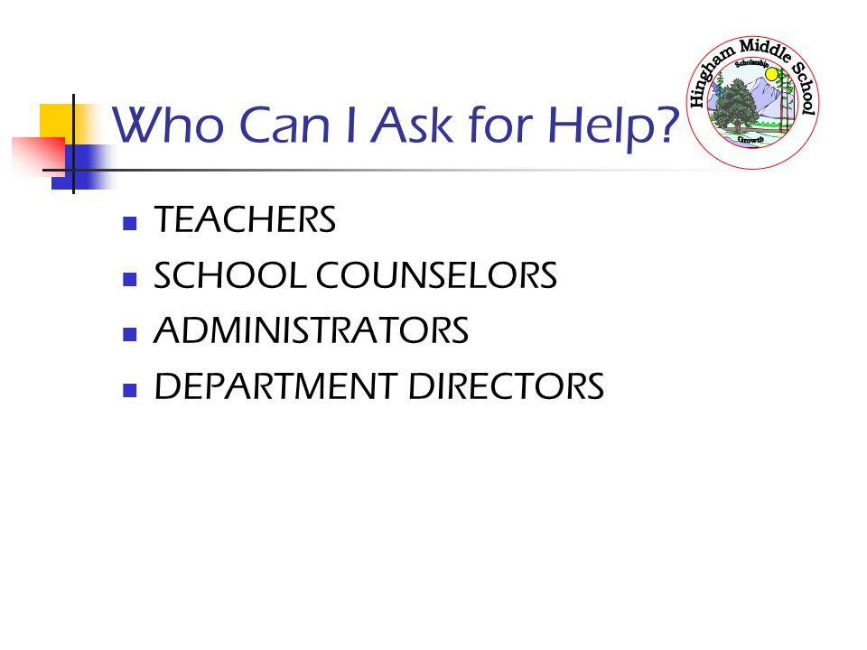 Who Can I Ask for Help TEACHERS SCHOOL COUNSELORS ADMINISTRATORS