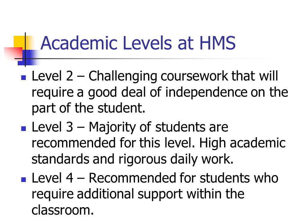 Academic Levels at HMS Level 2 – Challenging coursework that will require a good deal of independence on the part of the student.