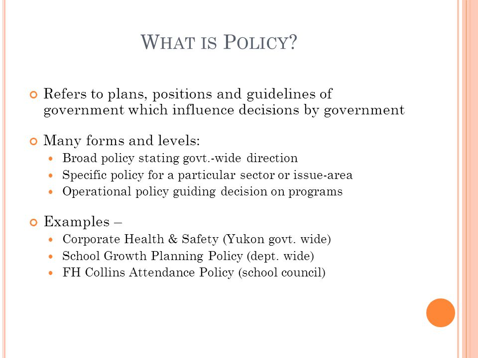 What is Policy Refers to plans, positions and guidelines of government which influence decisions by government.