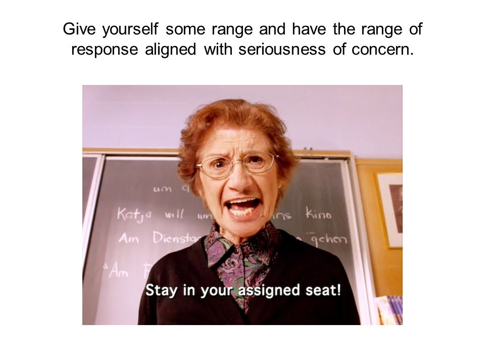 Give yourself some range and have the range of response aligned with seriousness of concern.