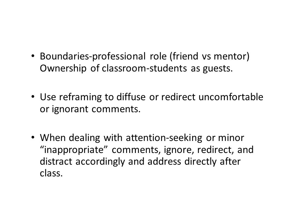 Boundaries-professional role (friend vs mentor) Ownership of classroom-students as guests.