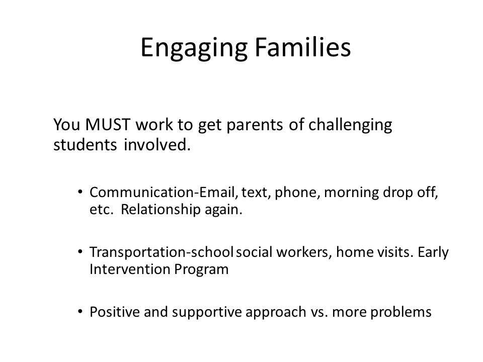 Engaging Families You MUST work to get parents of challenging students involved.