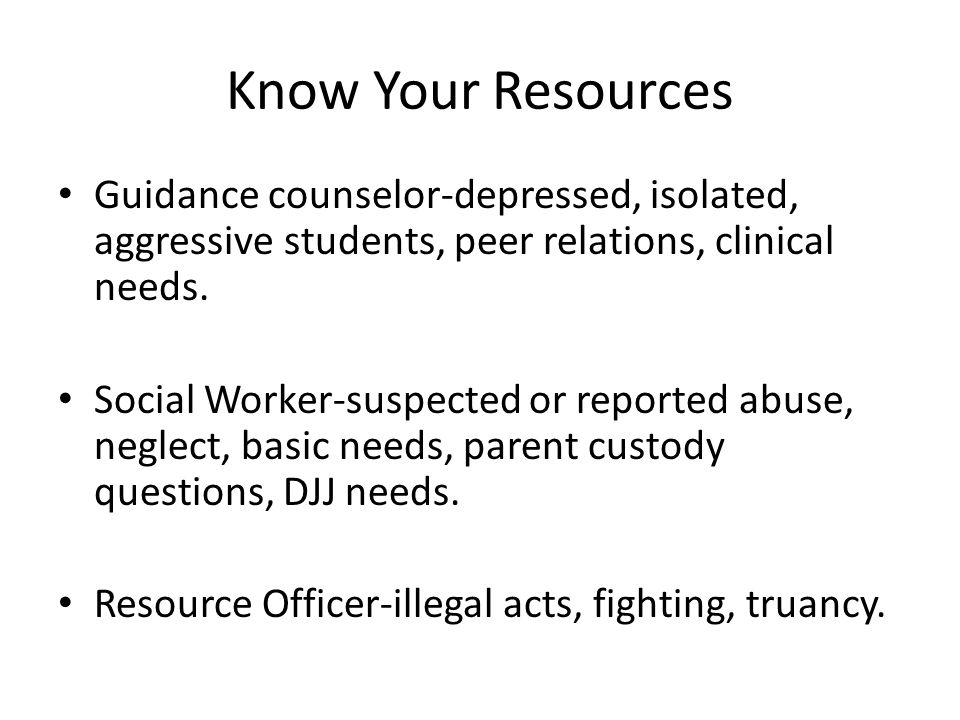 Know Your Resources Guidance counselor-depressed, isolated, aggressive students, peer relations, clinical needs.