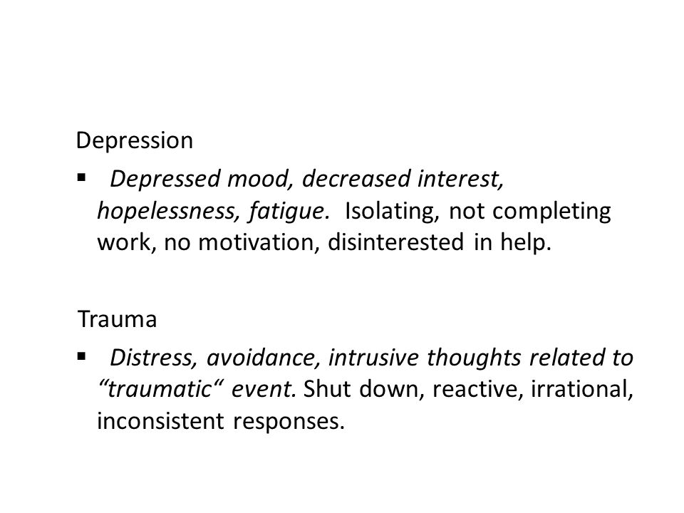 Depression Depressed mood, decreased interest, hopelessness, fatigue. Isolating, not completing work, no motivation, disinterested in help.