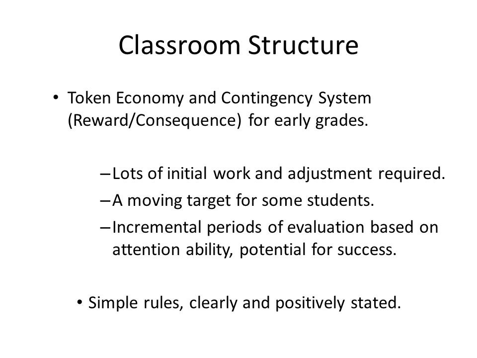 Classroom Structure Token Economy and Contingency System (Reward/Consequence) for early grades. Lots of initial work and adjustment required.