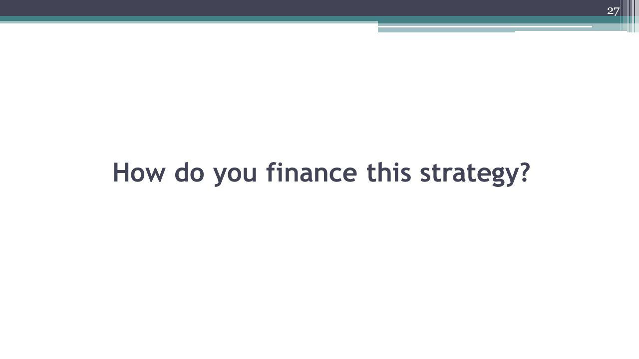 How do you finance this strategy