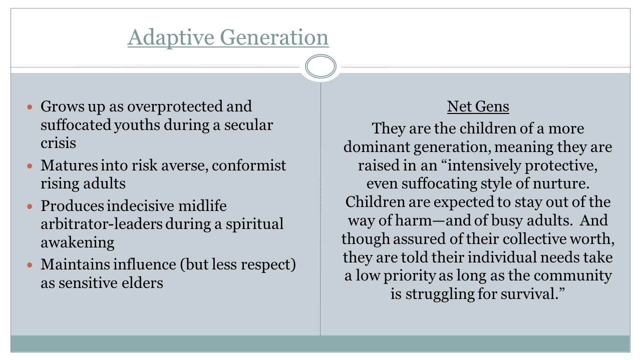 Adaptive Generation Grows up as overprotected and suffocated youths during a secular crisis. Matures into risk averse, conformist rising adults.