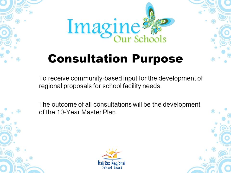 Consultation Purpose To receive community-based input for the development of regional proposals for school facility needs.