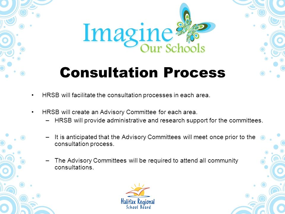 Consultation Process HRSB will facilitate the consultation processes in each area. HRSB will create an Advisory Committee for each area.