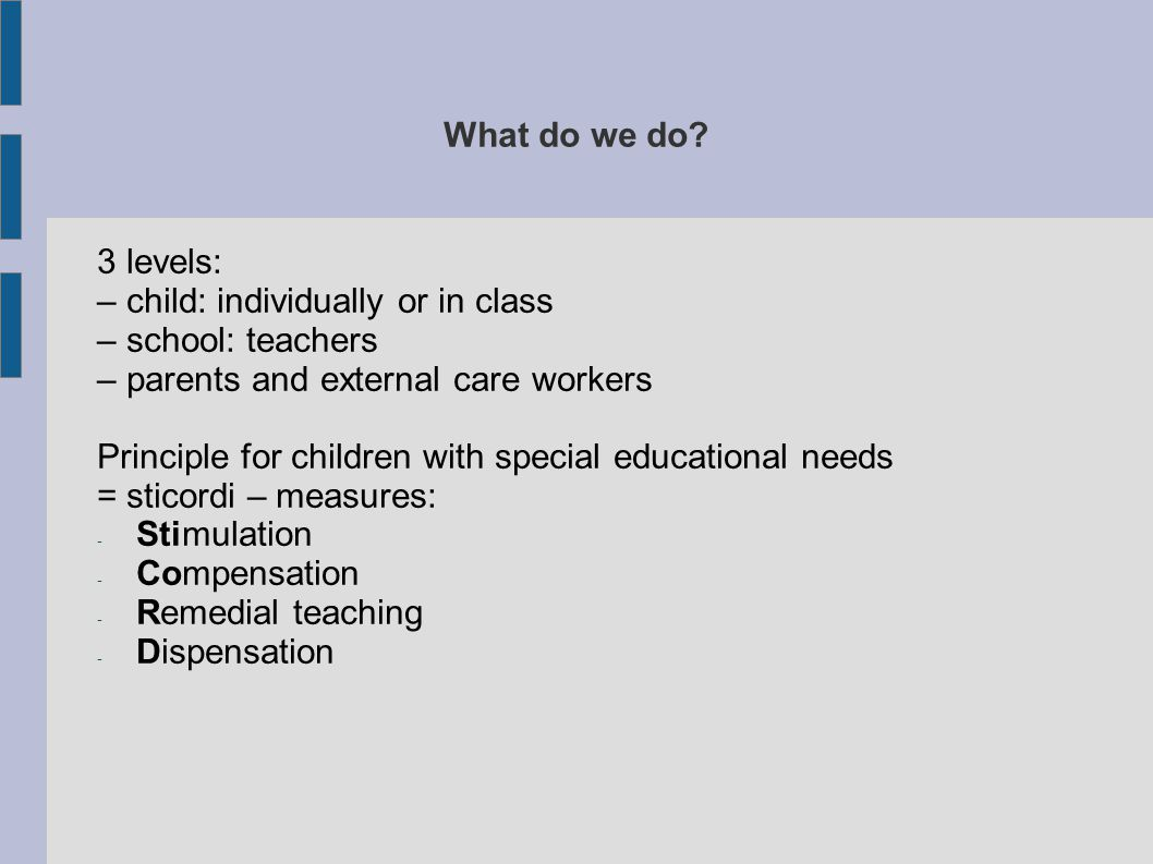 What do we do 3 levels: – child: individually or in class. – school: teachers. – parents and external care workers.