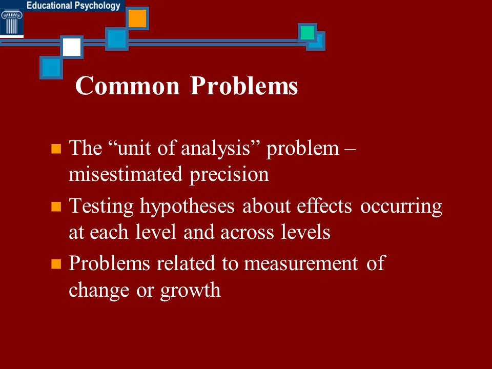 Common Problems The unit of analysis problem – misestimated precision. Testing hypotheses about effects occurring at each level and across levels.