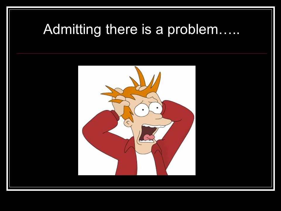 Admitting there is a problem…..