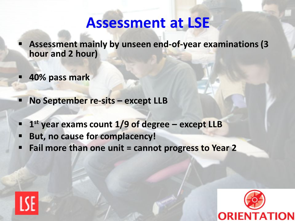 Assessment at LSE Assessment mainly by unseen end-of-year examinations (3 hour and 2 hour) 40% pass mark.
