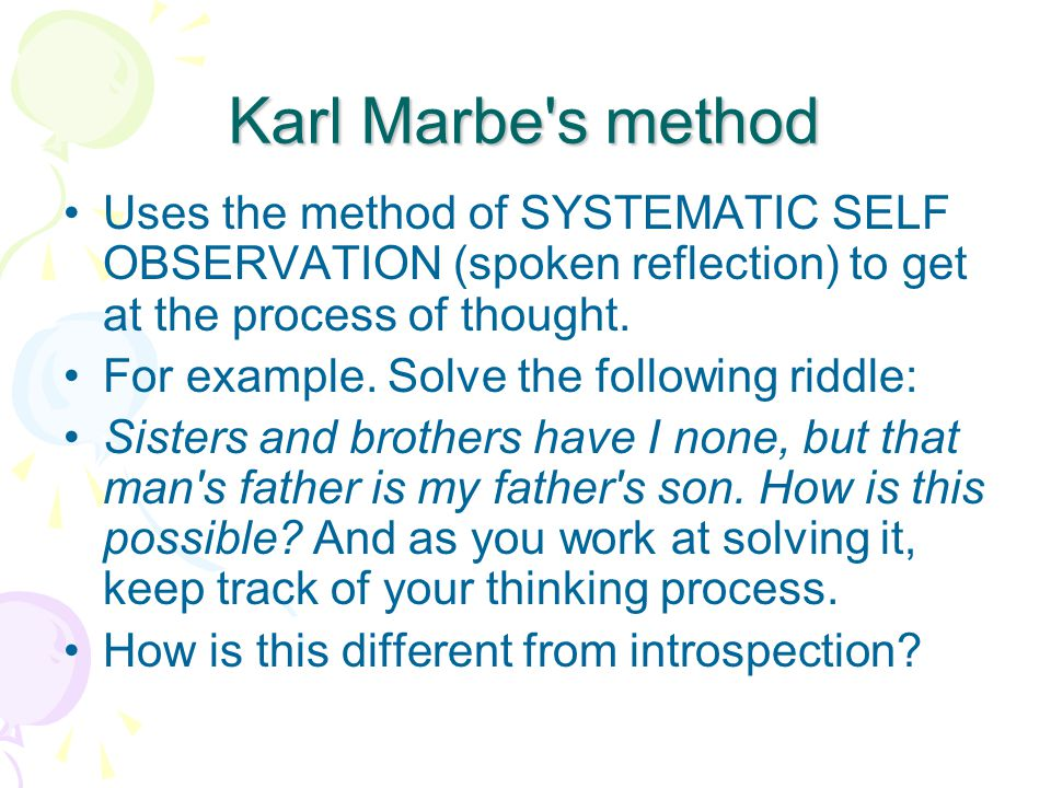 Karl Marbe s method Uses the method of SYSTEMATIC SELF OBSERVATION (spoken reflection) to get at the process of thought.