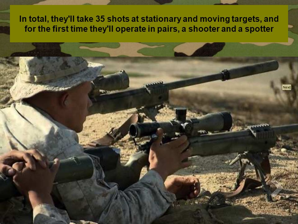 In total, they ll take 35 shots at stationary and moving targets, and for the first time they ll operate in pairs, a shooter and a spotter