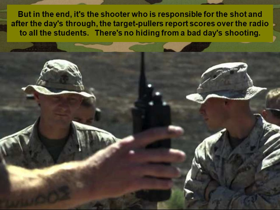 But in the end, it s the shooter who is responsible for the shot and after the day s through, the target-pullers report scores over the radio to all the students.
