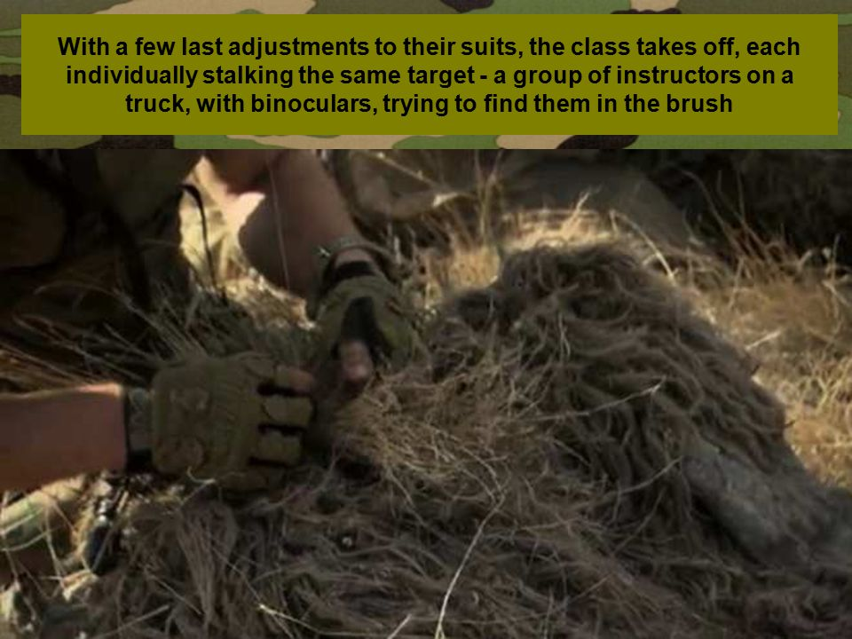 With a few last adjustments to their suits, the class takes off, each individually stalking the same target - a group of instructors on a truck, with binoculars, trying to find them in the brush