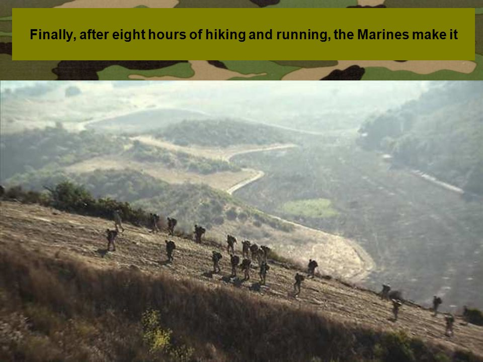 Finally, after eight hours of hiking and running, the Marines make it
