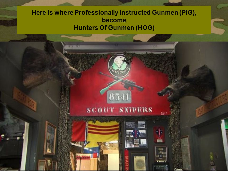Here is where Professionally Instructed Gunmen (PIG), become Hunters Of Gunmen (HOG)