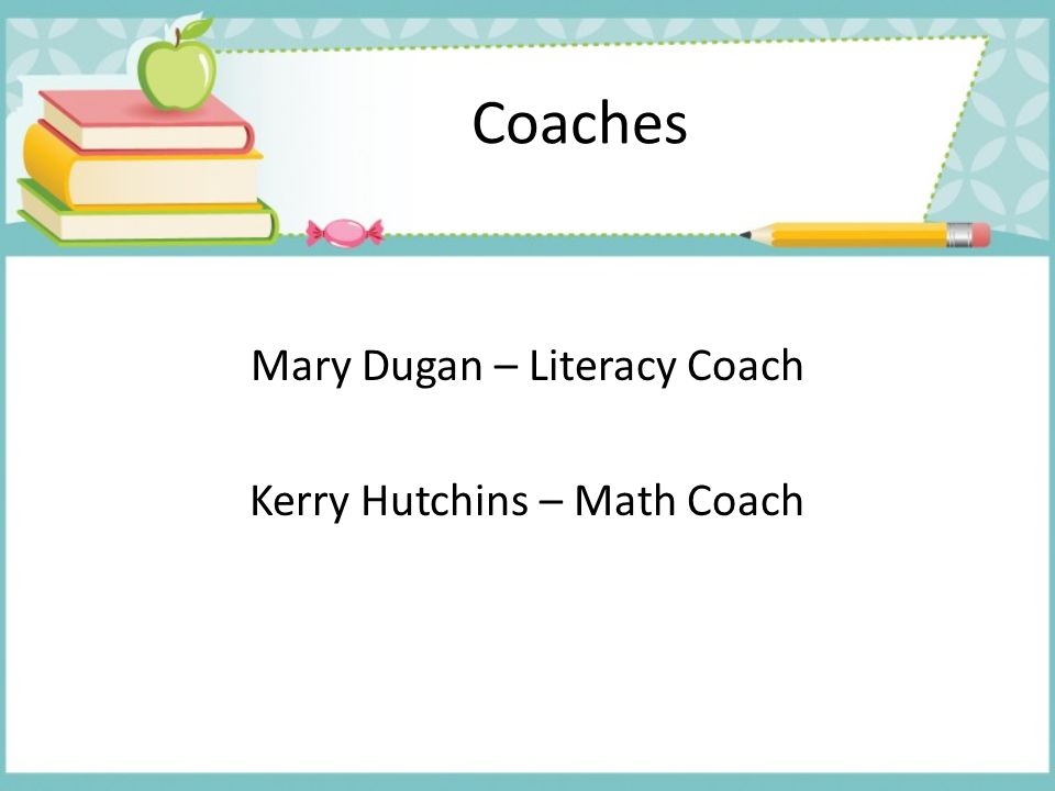 Mary Dugan – Literacy Coach Kerry Hutchins – Math Coach