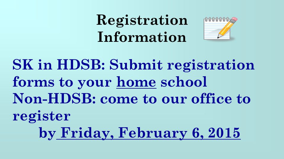 Registration Information. SK in HDSB: Submit registration forms to your home school. Non-HDSB: come to our office to register.