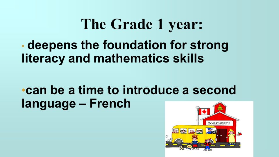 The Grade 1 year: deepens the foundation for strong literacy and mathematics skills. can be a time to introduce a second language – French.