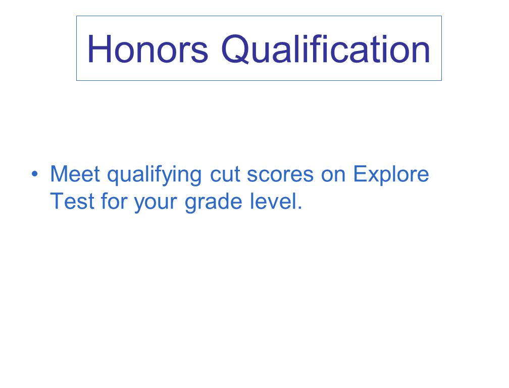 Honors Qualification Meet qualifying cut scores on Explore Test for your grade level.