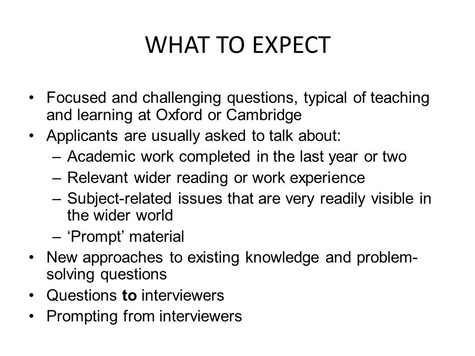 WHAT TO EXPECT Focused and challenging questions, typical of teaching and learning at Oxford or Cambridge.