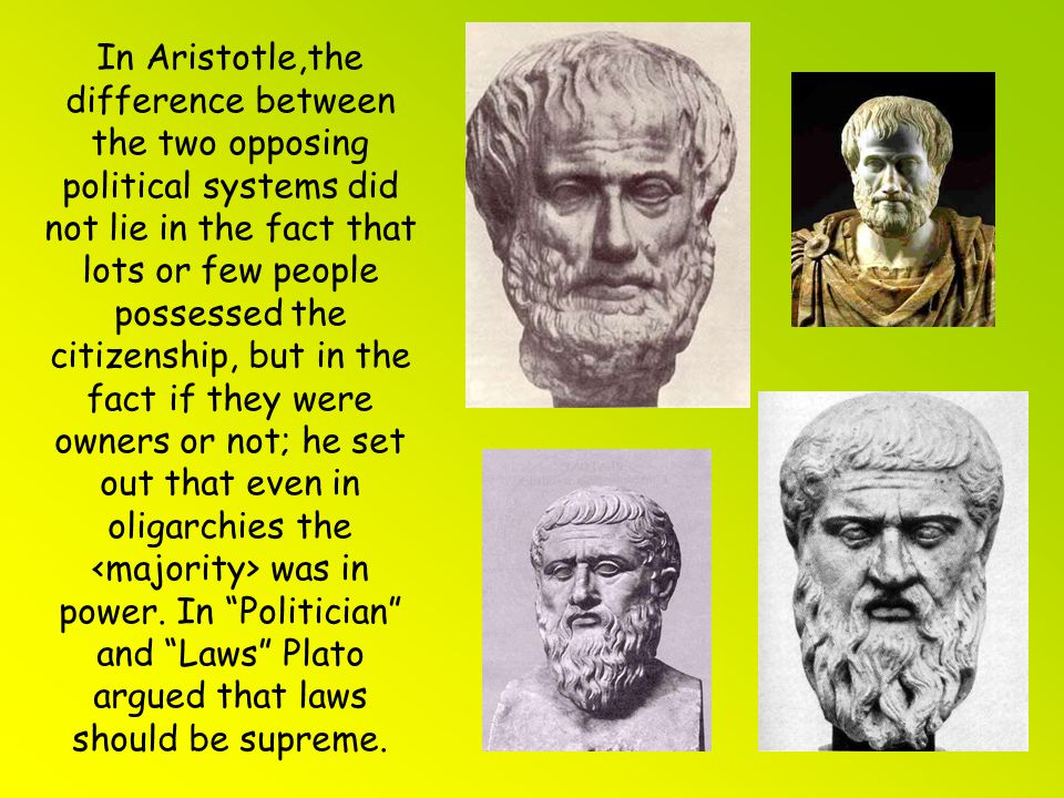 In Aristotle,the difference between the two opposing political systems did not lie in the fact that lots or few people possessed the citizenship, but in the fact if they were owners or not; he set out that even in oligarchies the <majority> was in power.