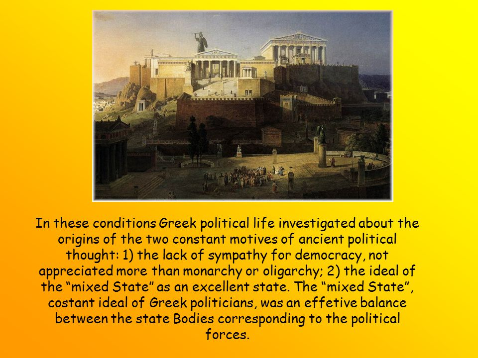 In these conditions Greek political life investigated about the origins of the two constant motives of ancient political thought: 1) the lack of sympathy for democracy, not appreciated more than monarchy or oligarchy; 2) the ideal of the mixed State as an excellent state.