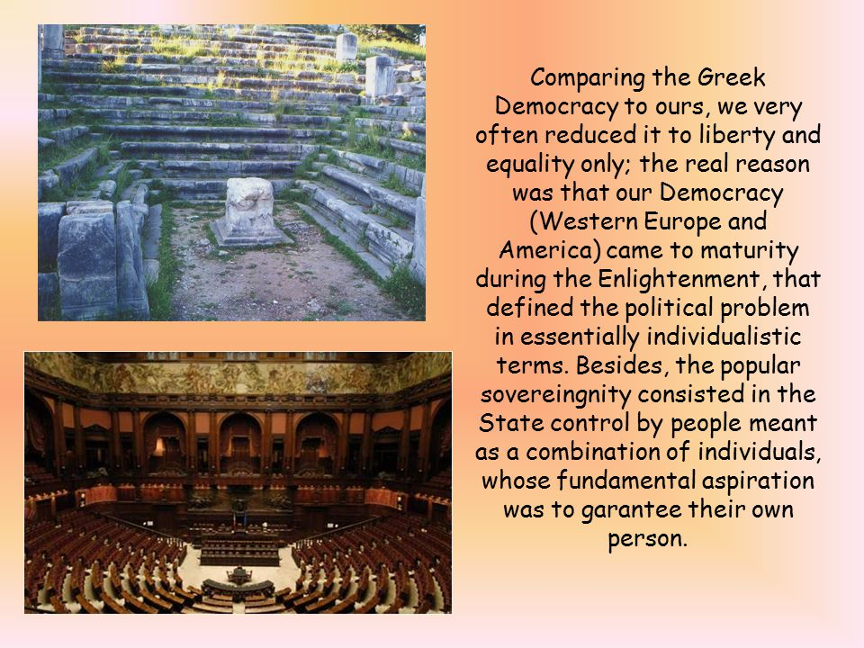 Comparing the Greek Democracy to ours, we very often reduced it to liberty and equality only; the real reason was that our Democracy (Western Europe and America) came to maturity during the Enlightenment, that defined the political problem in essentially individualistic terms.