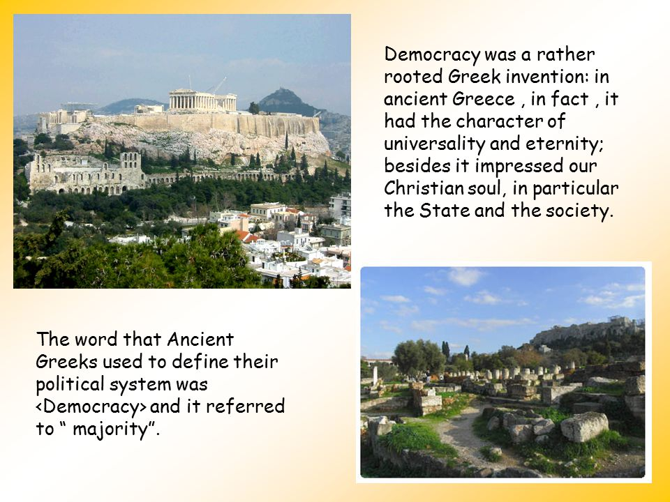 Democracy was a rather rooted Greek invention: in ancient Greece , in fact , it had the character of universality and eternity; besides it impressed our Christian soul, in particular the State and the society.