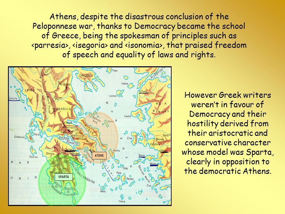 Athens, despite the disastrous conclusion of the Peloponnese war, thanks to Democracy became the school of Greece, being the spokesman of principles such as <parresia>, <isegoria> and <isonomia>, that praised freedom of speech and equality of laws and rights.