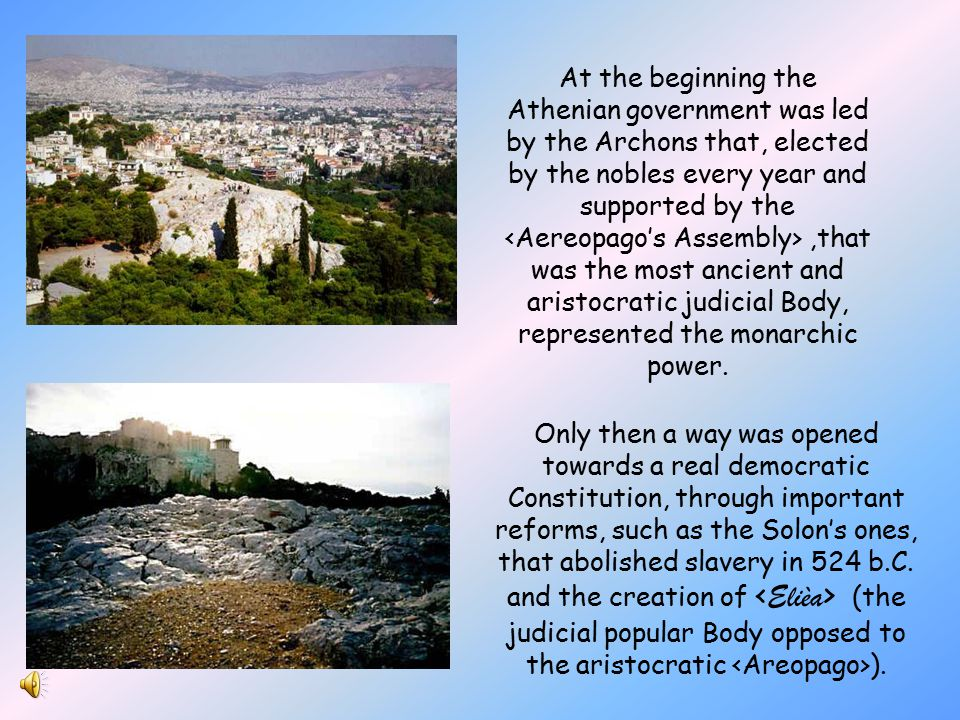 At the beginning the Athenian government was led by the Archons that, elected by the nobles every year and supported by the <Aereopago's Assembly> ,that was the most ancient and aristocratic judicial Body, represented the monarchic power.