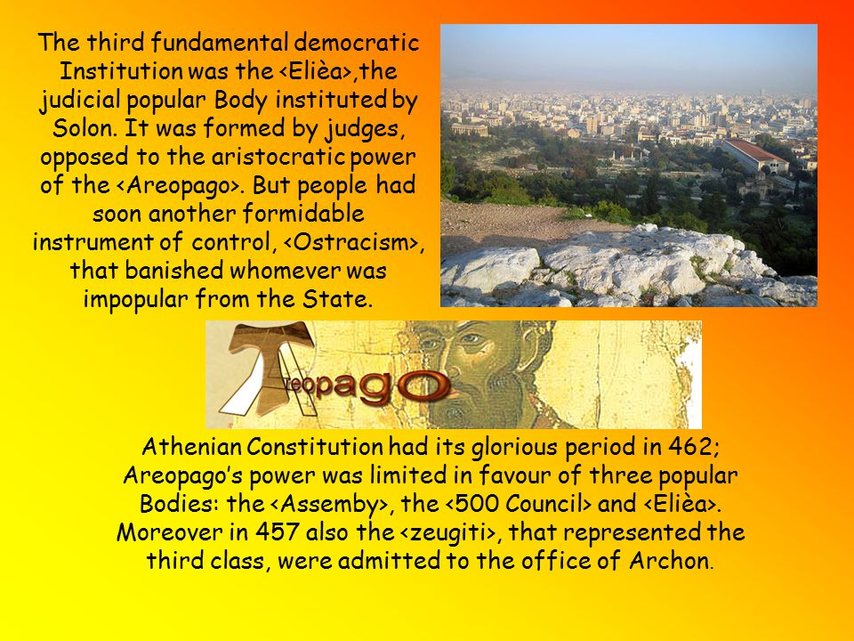 The third fundamental democratic Institution was the <Elièa>,the judicial popular Body instituted by Solon. It was formed by judges, opposed to the aristocratic power of the <Areopago>. But people had soon another formidable instrument of control, <Ostracism>, that banished whomever was impopular from the State.