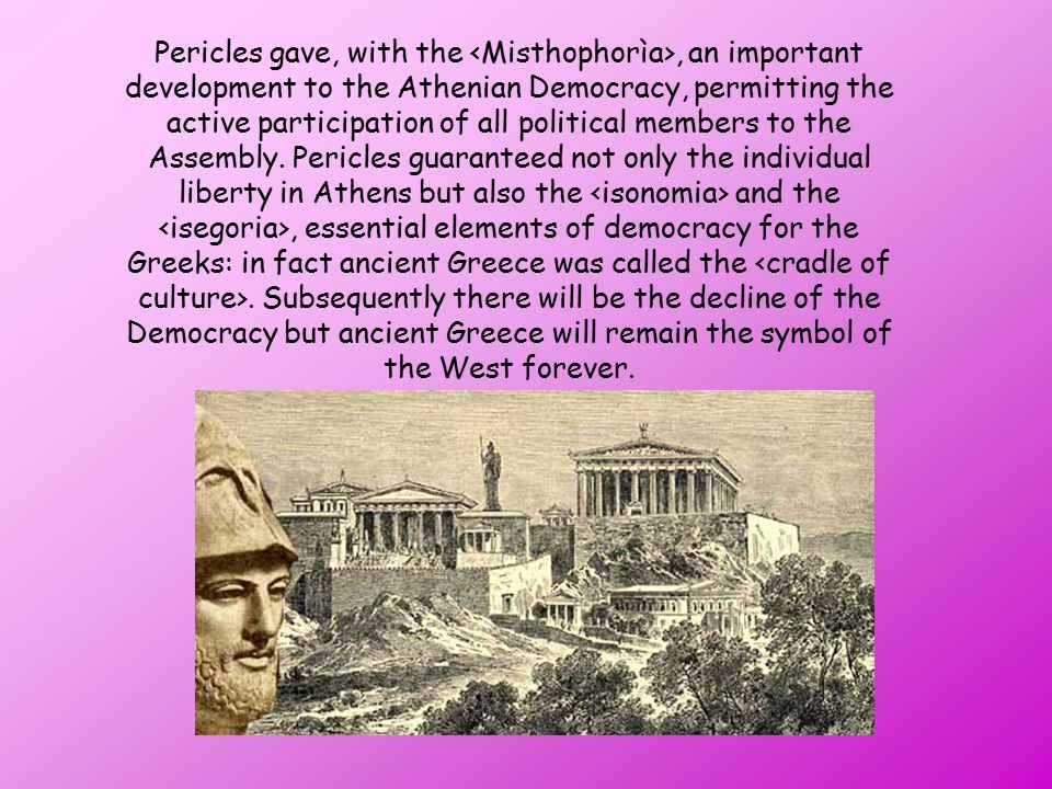 Pericles gave, with the <Misthophorìa>, an important development to the Athenian Democracy, permitting the active participation of all political members to the Assembly.