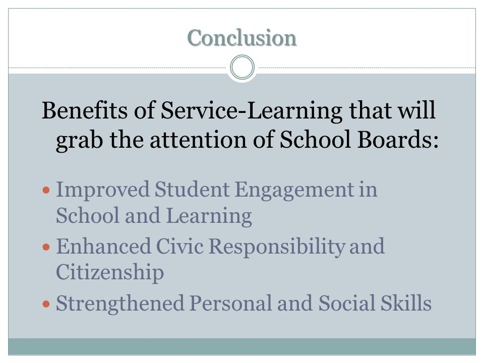 Conclusion Benefits of Service-Learning that will grab the attention of School Boards: Improved Student Engagement in School and Learning.