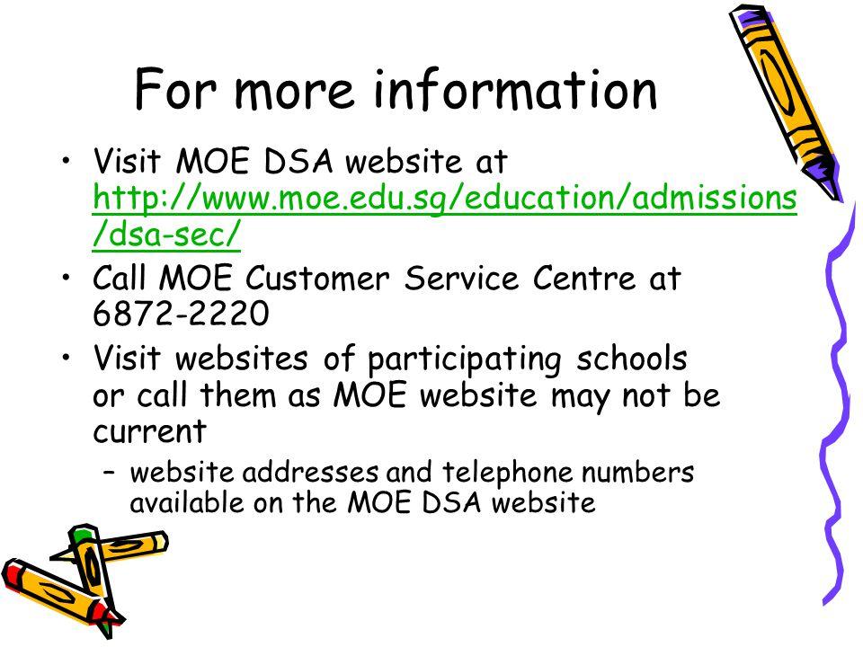 For more information Visit MOE DSA website at http://www.moe.edu.sg/education/admissions/dsa-sec/ Call MOE Customer Service Centre at 6872-2220.