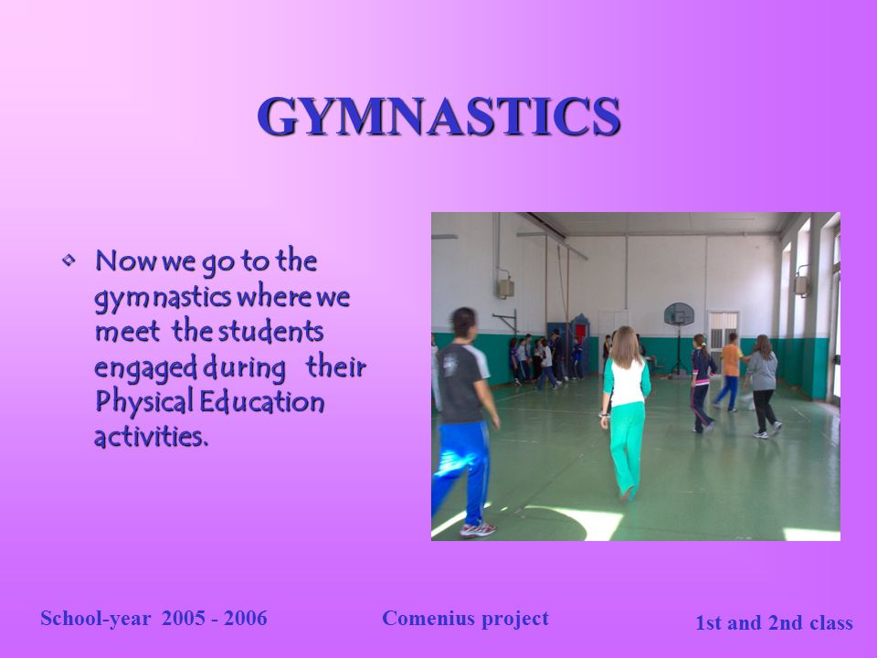 GYMNASTICS Now we go to the gymnastics where we meet the students engaged during their Physical Education activities.
